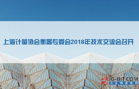 上海计量协会衡器专委会2018年技术交流会召开