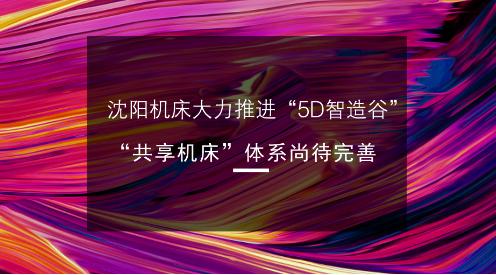 """沈阳机床大力推进""""5D智造谷""""""""共享机床""""体系尚待完善"""