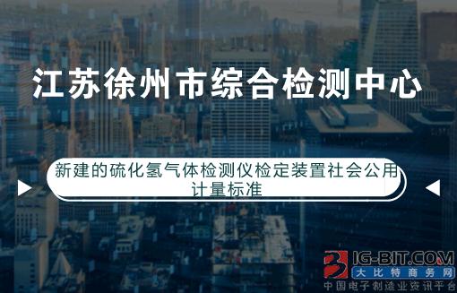 徐州新建硫化氢气体检测仪检定装置社会公用计量标准