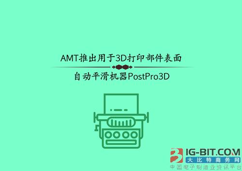 AMT推出用于3D打印部件表面自动平滑机器PostPro3D