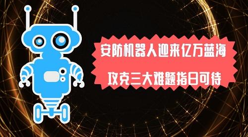安防机器人迎来亿万蓝海,攻克三大难题指日可待!