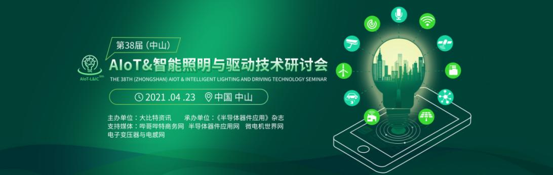 2021年4月23日举办第38届(中山)AIoT&智能照明与驱动技术研讨会(简称AIoT-L&IC38th)
